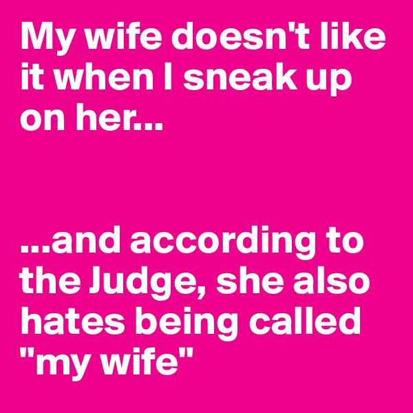 "My wife doesn't like it when I sneak up on her...   ...and according to the Judge, she also hates being called ""my wife"""