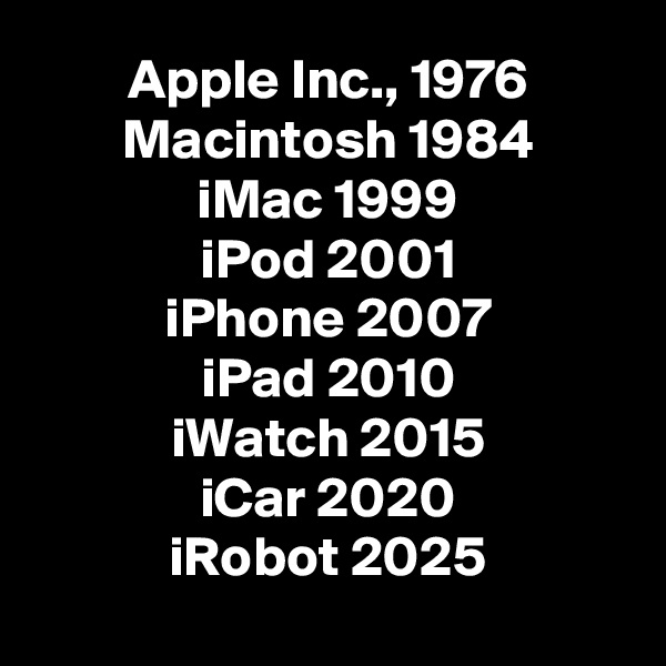 Apple Inc., 1976 Macintosh 1984 iMac 1999 iPod 2001 iPhone 2007 iPad 2010 iWatch 2015 iCar 2020 iRobot 2025