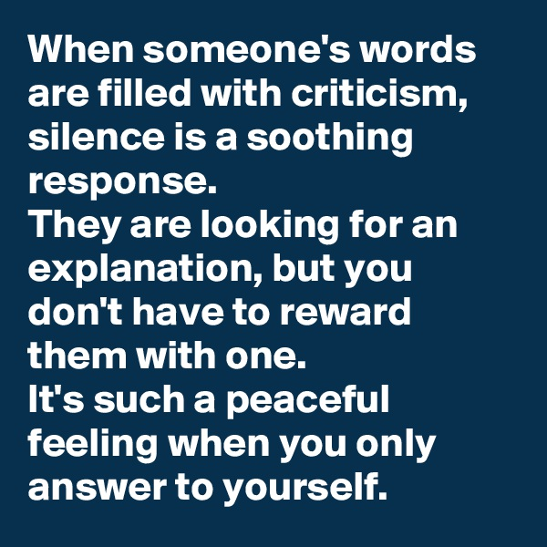 When someone's words are filled with criticism, silence is a soothing response.   They are looking for an explanation, but you don't have to reward them with one.  It's such a peaceful feeling when you only answer to yourself.