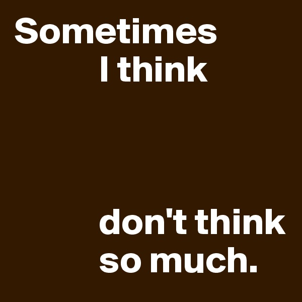 Sometimes             I think               don't think             so much.