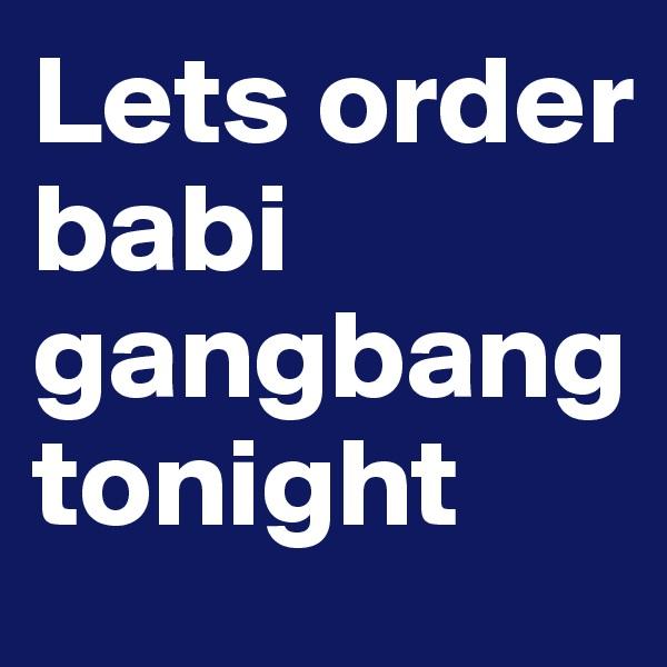 Lets order  babi gangbang tonight