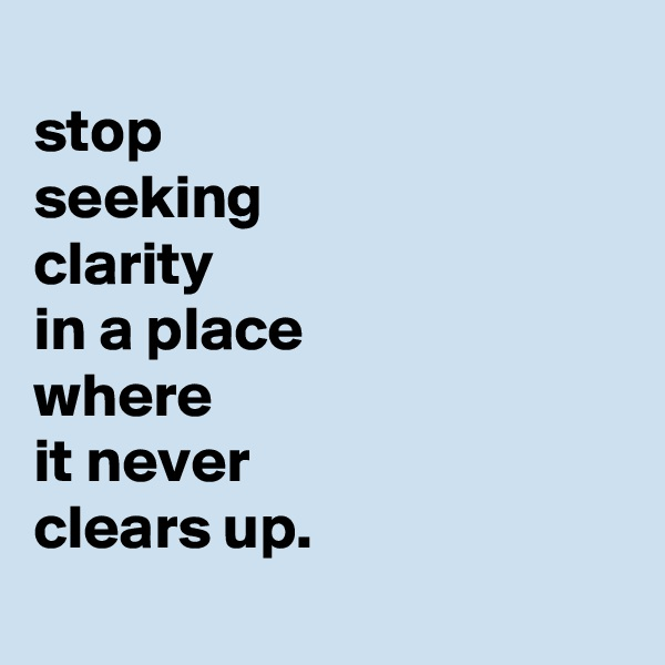 stop seeking clarity in a place where it never clears up.