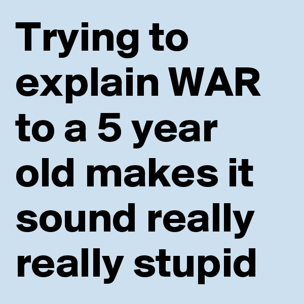 Trying to explain WAR to a 5 year old makes it sound really really stupid