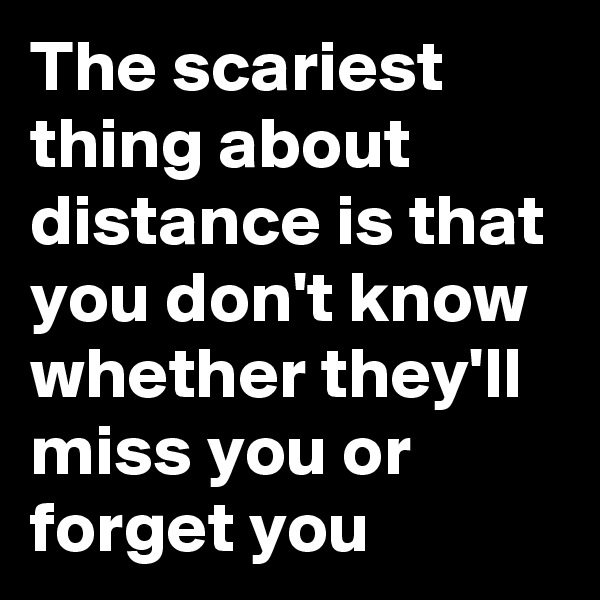 The scariest thing about distance is that you don't know whether they'll miss you or forget you