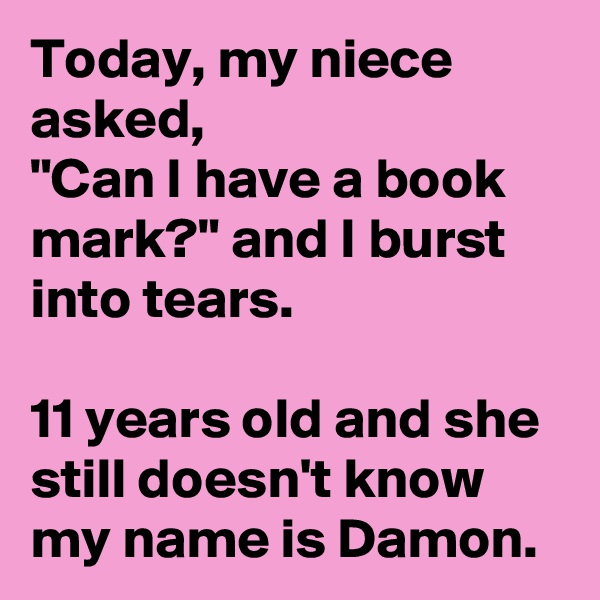 "Today, my niece asked, ""Can I have a book mark?"" and I burst into tears.   11 years old and she still doesn't know my name is Damon."