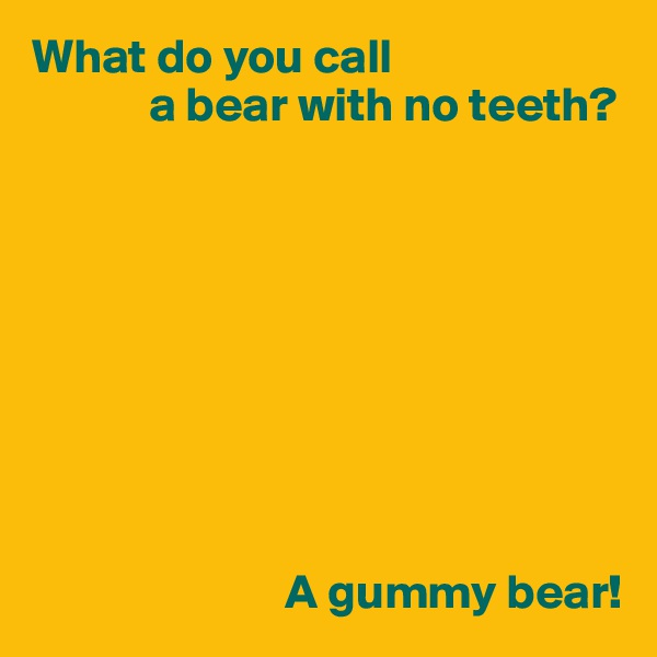 What do you call              a bear with no teeth?                                    A gummy bear!