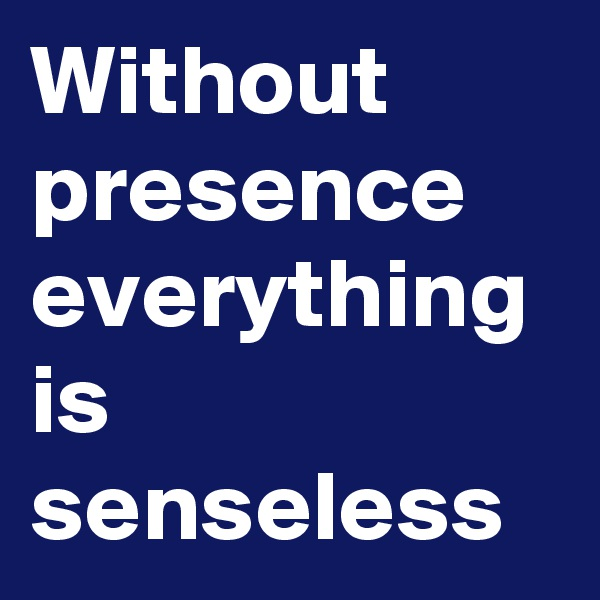 Without presence everything is senseless