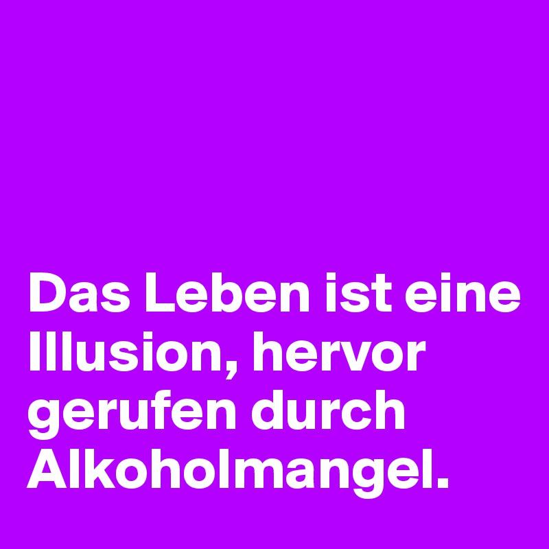 Das Leben ist eine Illusion, hervor gerufen durch Alkoholmangel.