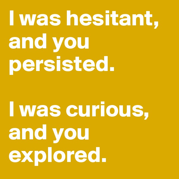 I was hesitant, and you persisted.  I was curious, and you explored.