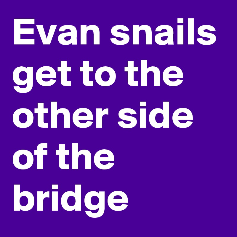 Evan snails get to the other side of the bridge