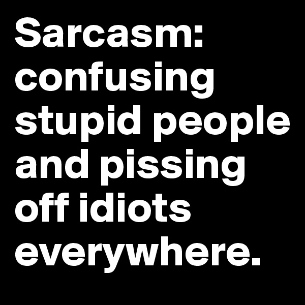 Sarcasm: confusing stupid people and pissing off idiots everywhere.