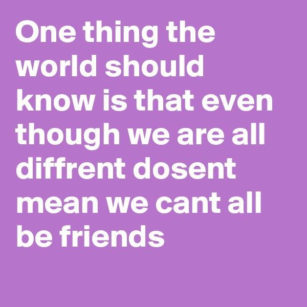 One thing the world should know is that even though we are all diffrent dosent mean we cant all be friends
