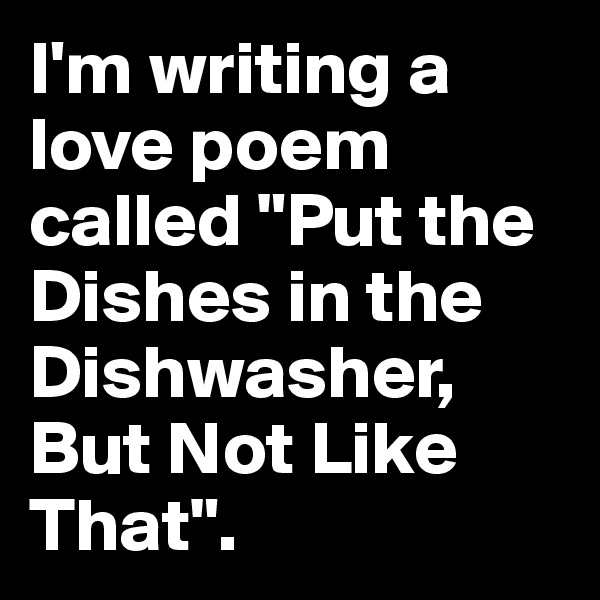 "I'm writing a love poem called ""Put the Dishes in the Dishwasher, But Not Like That""."