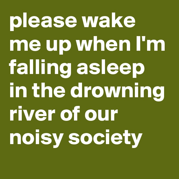 please wake me up when I'm falling asleep in the drowning river of our noisy society