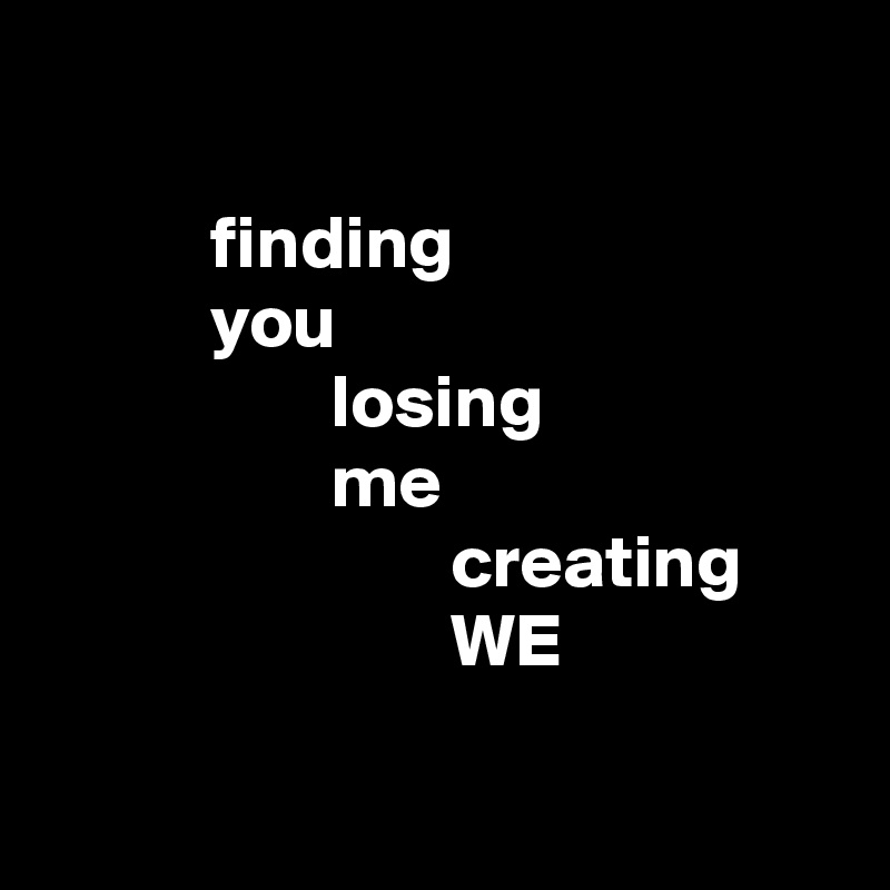 finding            you                    losing                    me                            creating                            WE