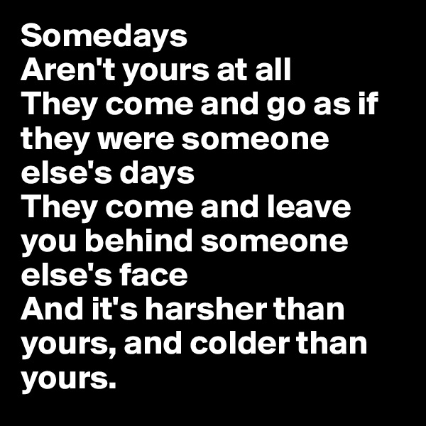 Somedays Aren't yours at all They come and go as if they were someone else's days They come and leave you behind someone else's face And it's harsher than yours, and colder than yours.