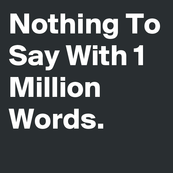 Nothing To Say With 1 Million Words.