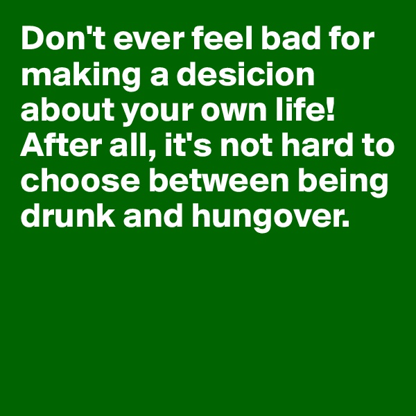 Don't ever feel bad for making a desicion about your own life! After all, it's not hard to choose between being drunk and hungover.