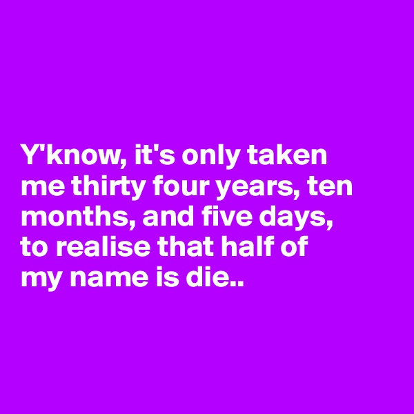 Y'know, it's only taken  me thirty four years, ten months, and five days,  to realise that half of  my name is die..