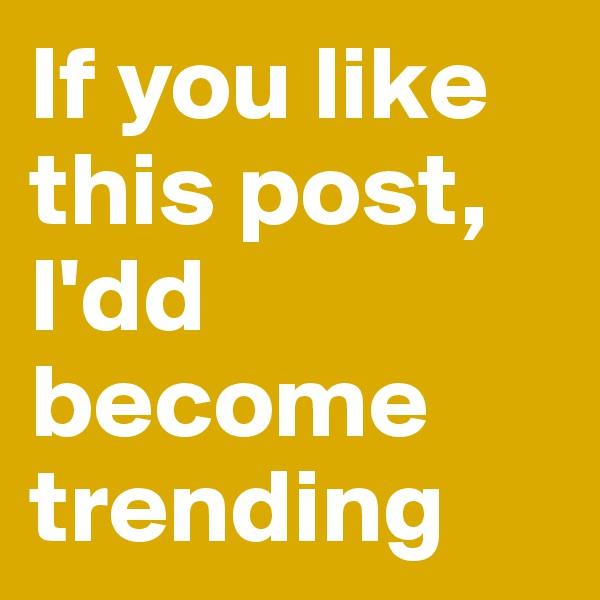 If you like this post, I'dd become trending