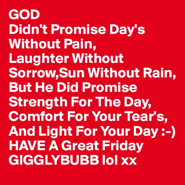 GOD Didn't Promise Day's Without Pain, Laughter Without Sorrow,Sun Without Rain, But He Did Promise Strength For The Day, Comfort For Your Tear's, And Light For Your Day :-) HAVE A Great Friday GIGGLYBUBB lol xx