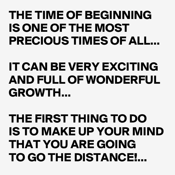 THE TIME OF BEGINNING IS ONE OF THE MOST PRECIOUS TIMES OF ALL...  IT CAN BE VERY EXCITING AND FULL OF WONDERFUL GROWTH...  THE FIRST THING TO DO  IS TO MAKE UP YOUR MIND THAT YOU ARE GOING  TO GO THE DISTANCE!...