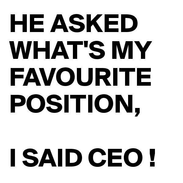 HE ASKED WHAT'S MY FAVOURITE POSITION,  I SAID CEO !