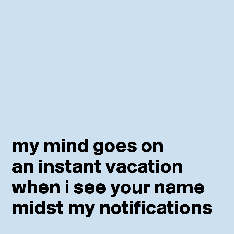 my mind goes on an instant vacation when i see your name midst my notifications