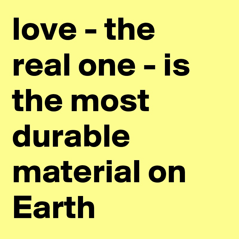 love - the real one - is the most durable material on Earth