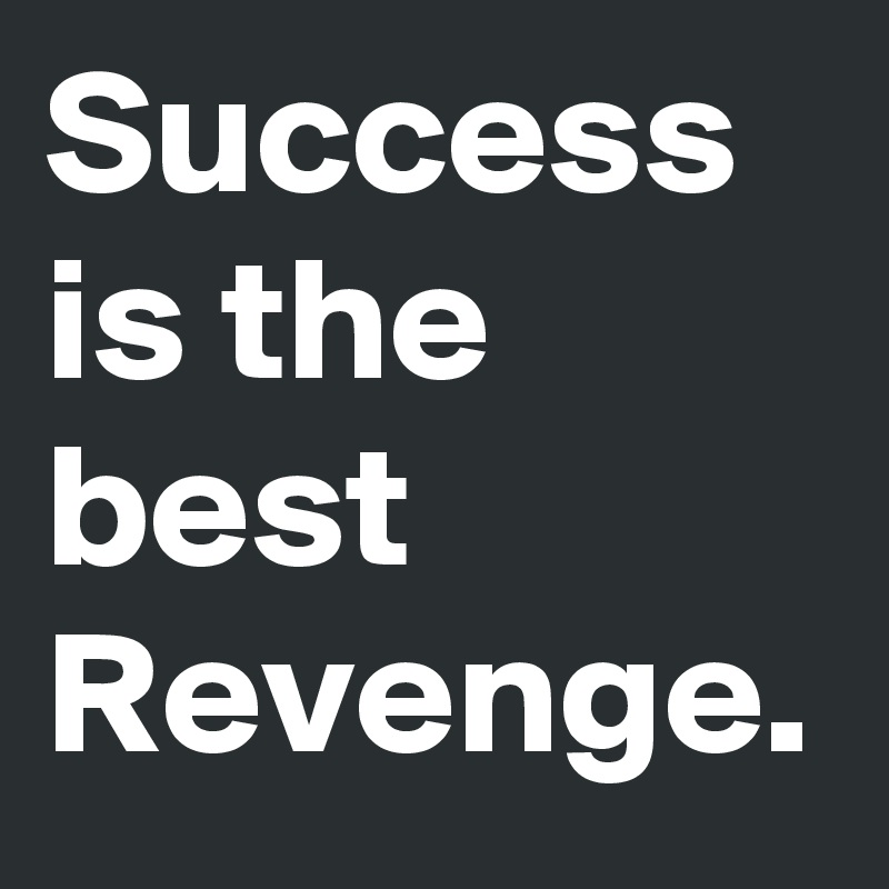 Success is the best Revenge.