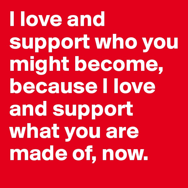 I love and support who you might become, because I love and support what you are made of, now.