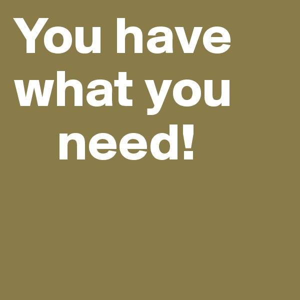 You have what you     need!