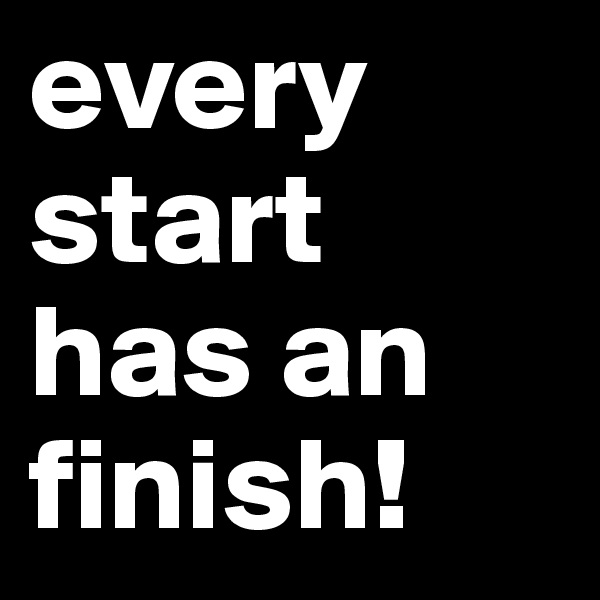 every start has an finish!