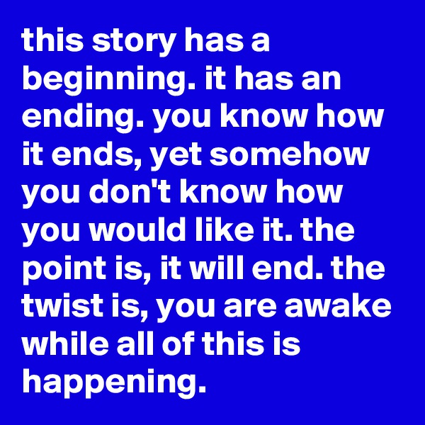 this story has a beginning. it has an ending. you know how it ends, yet somehow you don't know how you would like it. the point is, it will end. the twist is, you are awake while all of this is happening.