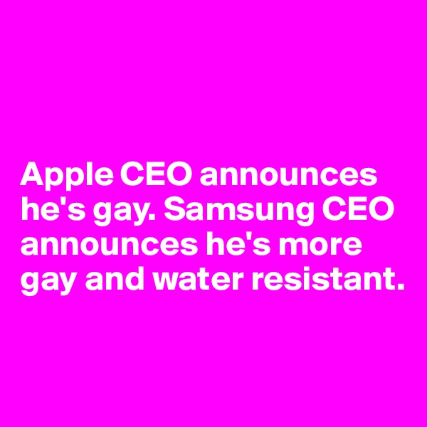 Apple CEO announces he's gay. Samsung CEO announces he's more gay and water resistant.