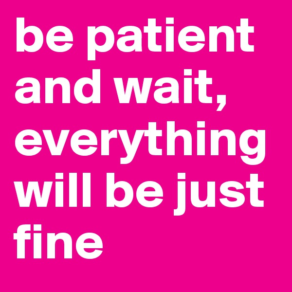 be patient and wait, everything will be just fine