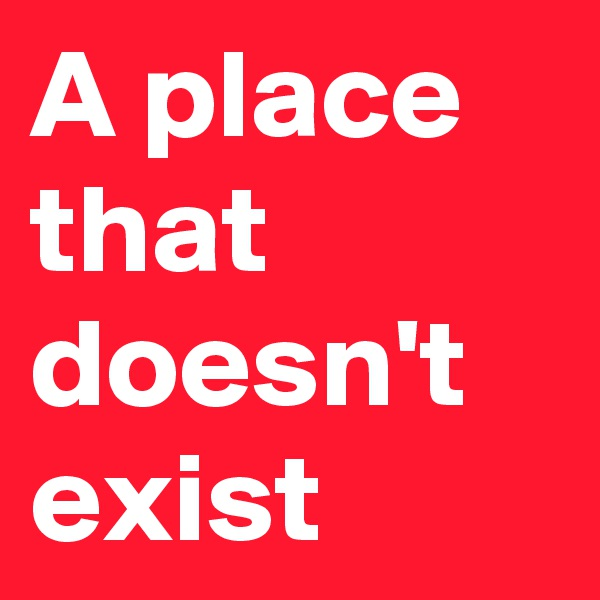 A place that doesn't exist