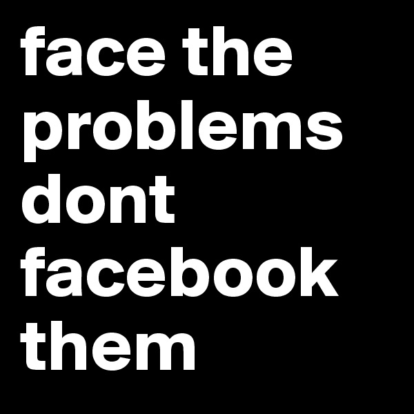 face the problems dont facebook them