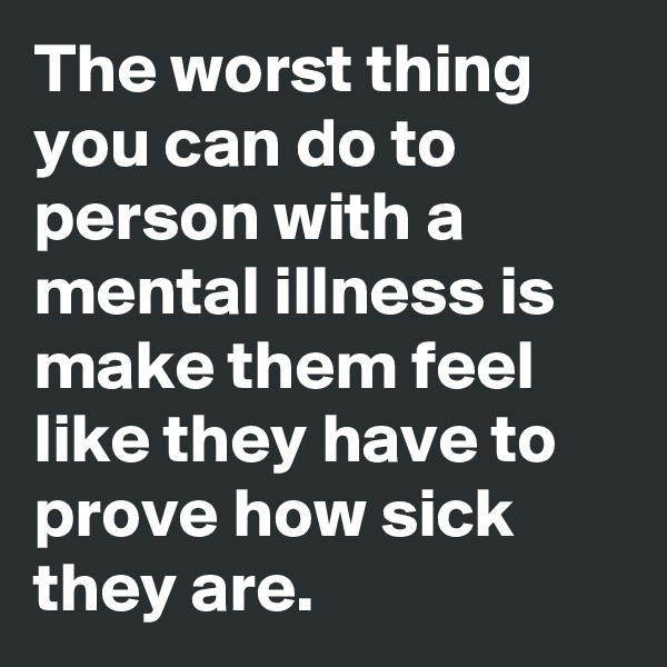 The worst thing you can do to person with a mental illness is make them feel like they have to prove how sick they are.