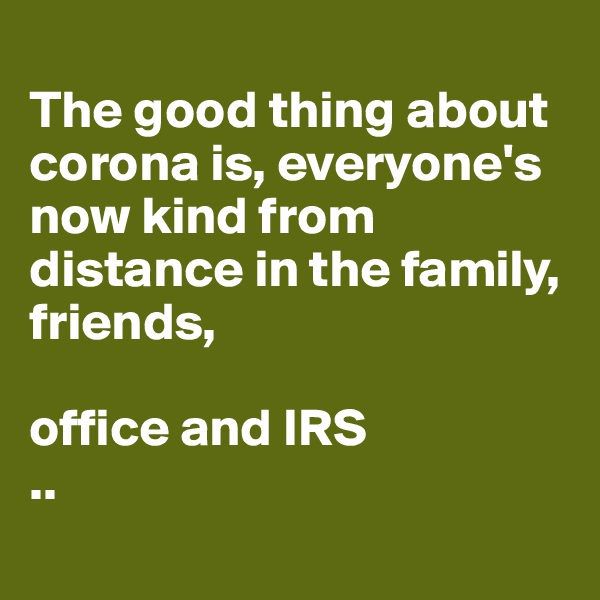 The good thing about corona is, everyone's now kind from distance in the family, friends,  office and IRS  ..