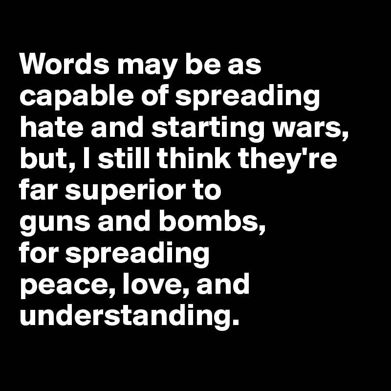Words may be as capable of spreading hate and starting wars, but, I still think they're far superior to  guns and bombs,  for spreading  peace, love, and understanding.