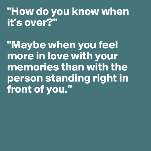 """""""How do you know when it's over?""""  """"Maybe when you feel more in love with your memories than with the person standing right in front of you."""""""