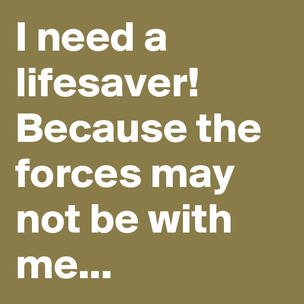 I need a lifesaver! Because the forces may not be with me...