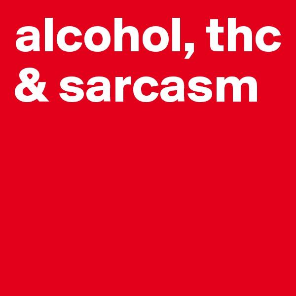 alcohol, thc & sarcasm