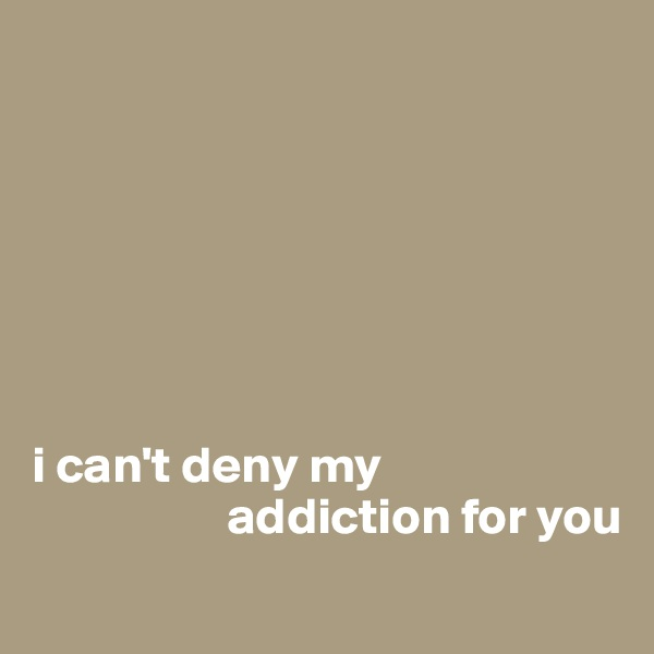 i can't deny my                     addiction for you