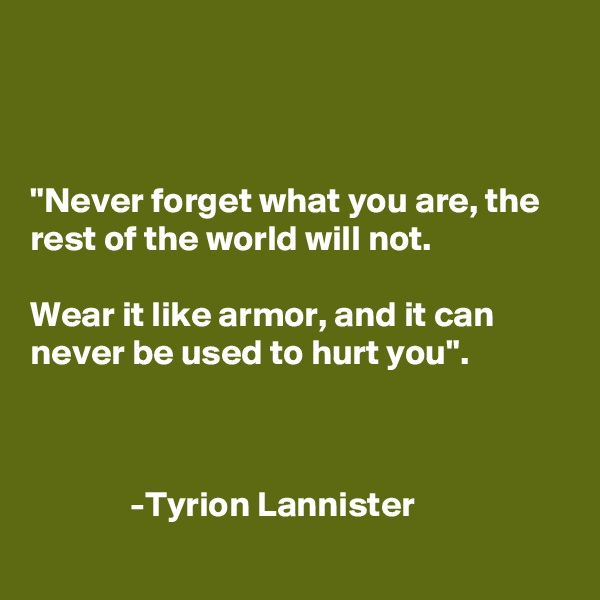 """Never forget what you are, the rest of the world will not.  Wear it like armor, and it can never be used to hurt you"".                  -Tyrion Lannister"