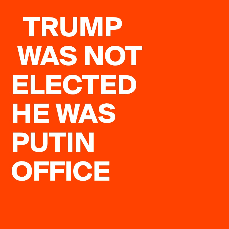 TRUMP  WAS NOT ELECTED HE WAS PUTIN OFFICE