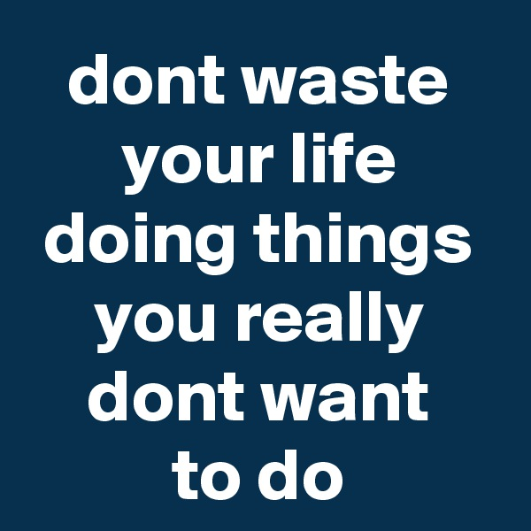 dont waste your life doing things you really dont want to do