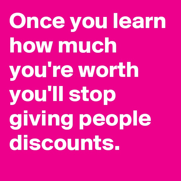 Once you learn how much you're worth you'll stop giving people discounts.