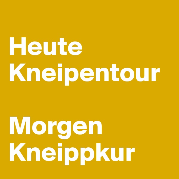 Heute                         Kneipentour          Morgen Kneippkur